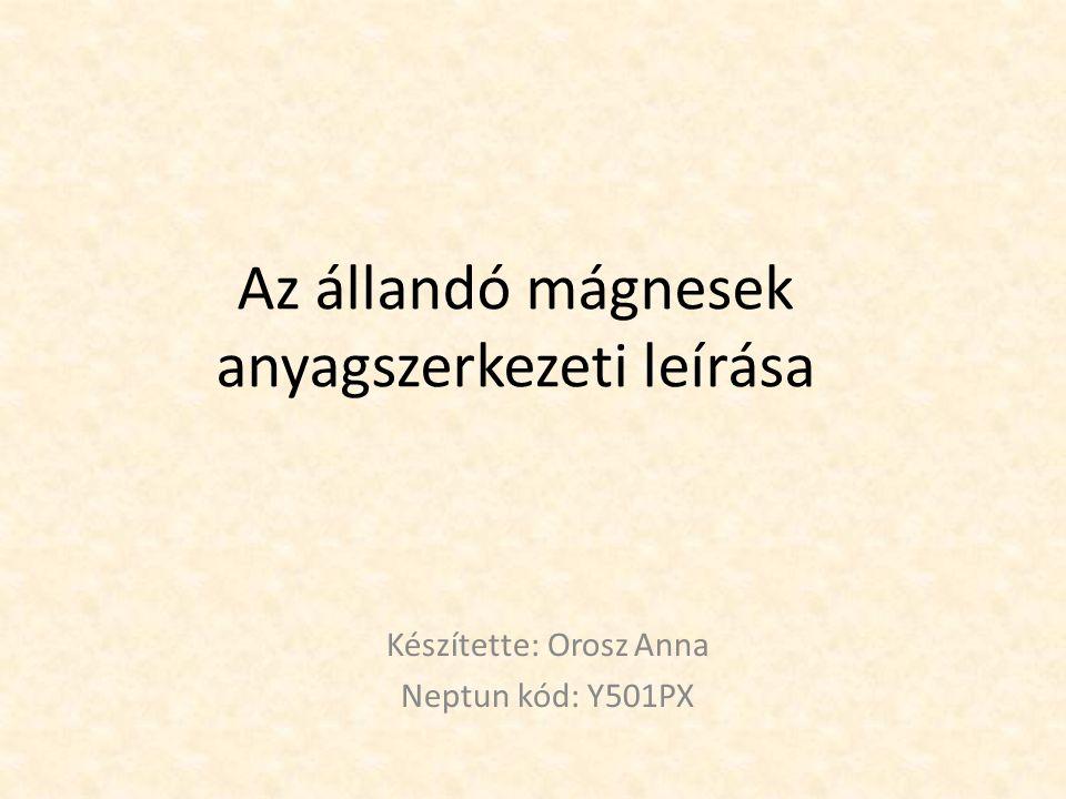 Az állandó mágnesek anyagszerkezeti leírása Készítette: Orosz Anna Neptun kód: Y501PX