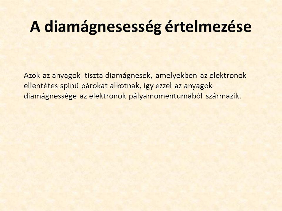 A diamágnesesség értelmezése Azok az anyagok tiszta diamágnesek, amelyekben az elektronok ellentétes spinű párokat alkotnak, így ezzel az anyagok diamágnessége az elektronok pályamomentumából származik.
