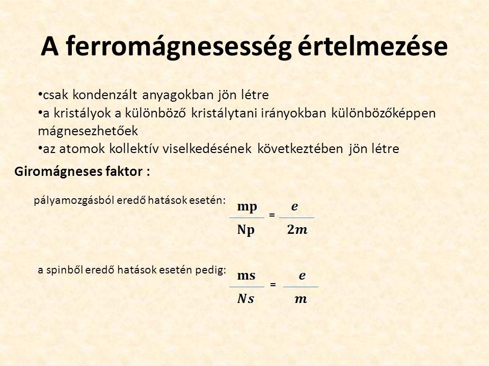 A ferromágnesesség értelmezése csak kondenzált anyagokban jön létre a kristályok a különböző kristálytani irányokban különbözőképpen mágnesezhetőek az atomok kollektív viselkedésének következtében jön létre pályamozgásból eredő hatások esetén: = a spinből eredő hatások esetén pedig: = Giromágneses faktor :