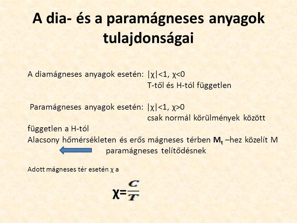 A dia- és a paramágneses anyagok tulajdonságai A diamágneses anyagok esetén: |χ|<1, χ<0 T-től és H-tól független Paramágneses anyagok esetén: |χ| 0 csak normál körülmények között független a H-tól Alacsony hőmérsékleten és erős mágneses térben M t –hez közelít M paramágneses telítődésnek Adott mágneses tér esetén χ a χ=