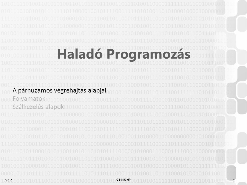 V 1.0 A párhuzamos végrehajtás alapjai A Neumann-architektúrára épülő számítógépek a programokat sorosan hajtják végre Több program egyidejű végrehajtásához kell: –Több processzor, több mag –Hyperthreading / hasonló technológiák –Időosztás A végrehajtás alatt álló programok egymástól való elszigetelése is szükséges –Folyamatok (processzek): magas szintű elszigetelés Egy program egy futó példánya által használt erőforrások halmaza Külön memóriaterület Hiba esetén csak a hibázó folyamat sérül (se más processzek, se az OS) Nincs egyszerű processzközi kommunikáció –Szálak Folyamatokon belüli párhuzamosítás Részben megosztott memóriaterület 3 OE-NIK HP P 1 folyamat T 11 szál T 12 szál T 13 szál