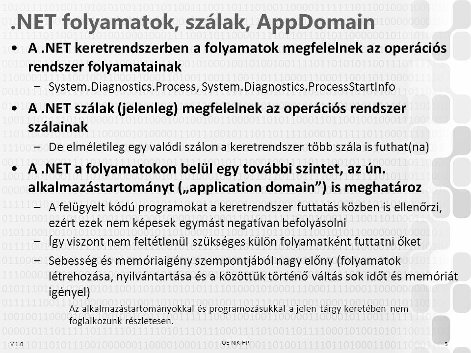 V 1.0.NET folyamatok, szálak, AppDomain A.NET keretrendszerben a folyamatok megfelelnek az operációs rendszer folyamatainak –System.Diagnostics.Process, System.Diagnostics.ProcessStartInfo A.NET szálak (jelenleg) megfelelnek az operációs rendszer szálainak –De elméletileg egy valódi szálon a keretrendszer több szála is futhat(na) A.NET a folyamatokon belül egy további szintet, az ún.