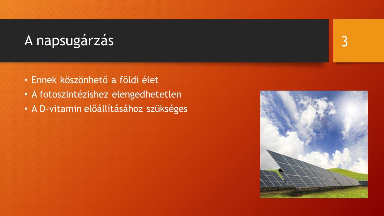 A napsugárzás Ennek köszönhető a földi élet A fotoszintézishez elengedhetetlen A D-vitamin előállításához szükséges 3