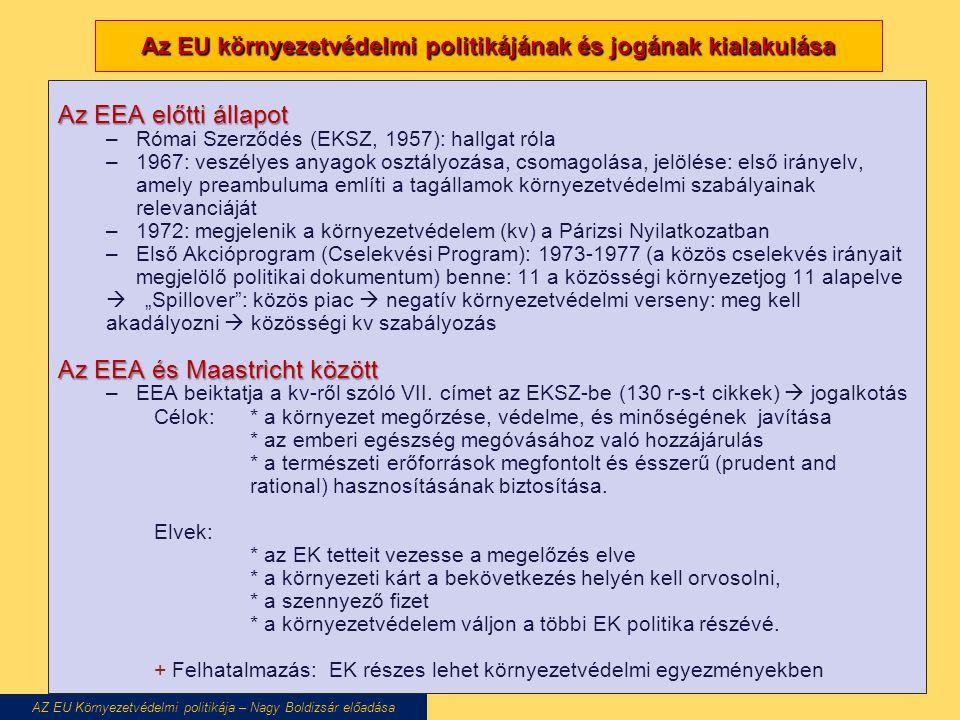 """Az EU környezetvédelmi politikájának és jogának kialakulása Az EEA előtti állapot –Római Szerződés (EKSZ, 1957): hallgat róla –1967: veszélyes anyagok osztályozása, csomagolása, jelölése: első irányelv, amely preambuluma említi a tagállamok környezetvédelmi szabályainak relevanciáját –1972: megjelenik a környezetvédelem (kv) a Párizsi Nyilatkozatban –Első Akcióprogram (Cselekvési Program): 1973-1977 (a közös cselekvés irányait megjelölő politikai dokumentum) benne: 11 a közösségi környezetjog 11 alapelve  """"Spillover : közös piac  negatív környezetvédelmi verseny: meg kell akadályozni  közösségi kv szabályozás Az EEA és Maastricht között –EEA beiktatja a kv-ről szóló VII."""
