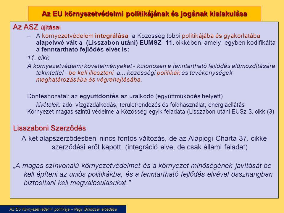 Az EU környezetvédelmi politikájának és jogának kialakulása Az ASZ újításai –A környezetvédelem integrálása a Közösség többi politikájába és gyakorlatába alapelvvé vált a (Lisszabon utáni) EUMSZ 11.