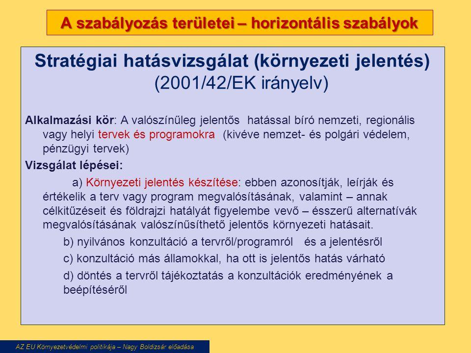A szabályozás területei – horizontális szabályok Stratégiai hatásvizsgálat (környezeti jelentés) (2001/42/EK irányelv) Alkalmazási kör: A valószínűleg jelentős hatással bíró nemzeti, regionális vagy helyi tervek és programokra (kivéve nemzet- és polgári védelem, pénzügyi tervek) Vizsgálat lépései: a) Környezeti jelentés készítése: ebben azonosítják, leírják és értékelik a terv vagy program megvalósításának, valamint – annak célkitűzéseit és földrajzi hatályát figyelembe vevő – ésszerű alternatívák megvalósításának valószínűsíthető jelentős környezeti hatásait.