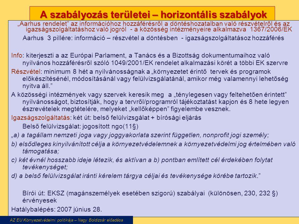 """A szabályozás területei – horizontális szabályok A szabályozás területei – horizontális szabályok """"Aarhus rendelet az információhoz hozzáférésről a döntéshozatalban való részvételről és az igazságszolgáltatáshoz való jogról - a közösség intézményeire alkalmazva 1367/2006/EK Aarhus 3 pillére: információ – részvétel a döntésben - igazságszolgáltatásoz hozzáférés Info: kiterjeszti a az Európai Parlament, a Tanács és a Bizottság dokumentumaihoz való nyilvános hozzáférésről szóló 1049/2001/EK rendelet alkalmazási körét a többi EK szervre Részvétel: minimum 8 hét a nyilvánosságnak a """"környezetet érintő tervek és programok előkészítésénél, módosításánál vagy felülvizsgálatánál, amikor még valamennyi lehetőség nyitva áll. A közösségi intézmények vagy szervek keresik meg a """"ténylegesen vagy feltehetően érintett nyilvánosságot, biztosítják, hogy a tervről/programról tájékoztatást kapjon és 8 hete legyen észrevételek megtételére, melyeket """"kellőképpen figyelembe vesznek."""