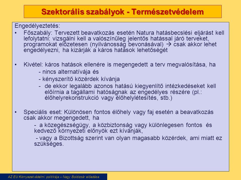 Szektorális szabályok - Természetvédelem Engedélyeztetés: Főszabály: Tervezett beavatkozás esetén Natura hatásbecslési eljárást kell lefolytatni: vizsgálni kell a valószínűleg jelentős hatással járó terveket, programokat előzetesen (nyilvánosság bevonásával)  csak akkor lehet engedélyezni, ha kizárják a káros hatások lehetőségét Kivétel: káros hatások ellenére is megengedett a terv megvalósítása, ha - nincs alternatívája és - kényszerítő közérdek kívánja -de ekkor legalább azonos hatású kiegyenlítő intézkedéseket kell előírnia a tagállami hatóságnak az engedélyes részére (pl.: élőhelyrekonstrukció vagy élőhelylétesítés, stb.) Speciális eset: Különösen fontos élőhely vagy faj esetén a beavatkozás csak akkor megengedett, ha - a közegészségügy, a közbiztonság vagy különlegesen fontos és kedvező környezeti előnyök ezt kívánják, - vagy a Bizottság szerint van olyan magasabb közérdek, ami miatt ez szükséges.