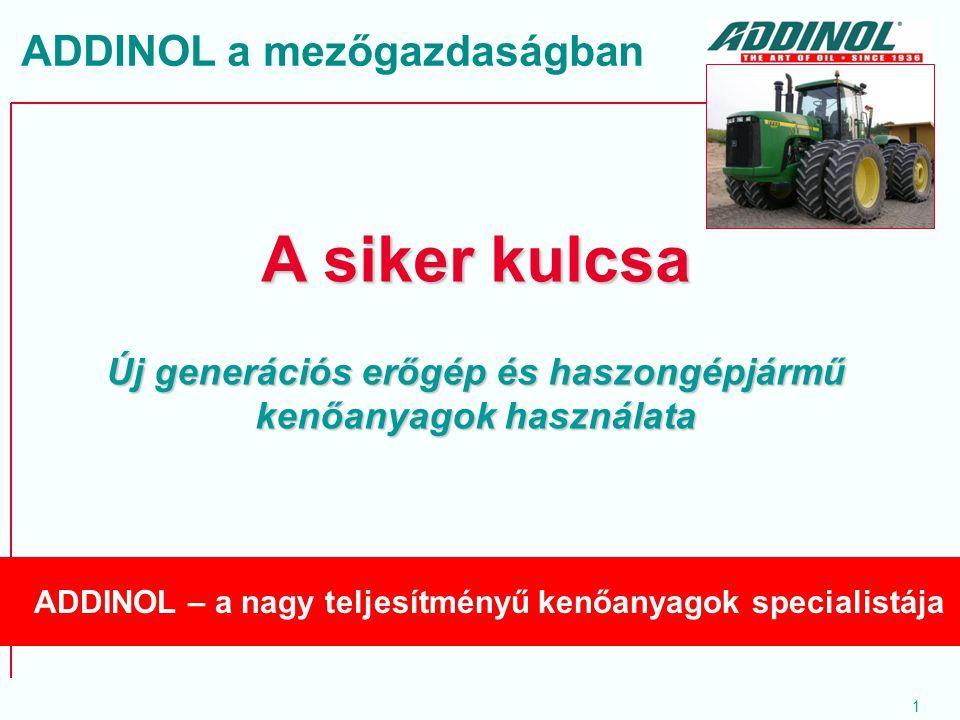 1 A siker kulcsa Új generációs erőgép és haszongépjármű kenőanyagok használata ADDINOL – a nagy teljesítményű kenőanyagok specialistája ADDINOL a mező