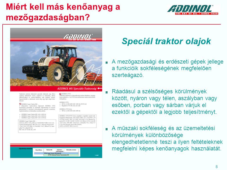 9 ADDINOL UTTO Kifejezetten traktorok hajtóművekhez és hidraulikához fejlesztett olaj kiváló kopás- és korrózióvédelem Kitűnő rendszertisztaság Magas viszkozitási index = hő-stabilitás, energiatakarékosság (HVLP hidraulika teljesítményszint!) Ambra Multi G SAE 10W-30; NH 410 B; API GL-4; ISO VG 32/46; ZF TE-ML 03E,05F Viszkozitási index: 147 Viszkozitás 100°C –on: 9,8 Lobbanáspont: 210 °C Dermedéspont: -40 °C Hy-Guard Transmission Oil SAE 10W-30; JDM-J20; API GL-4; ISO VG 46; ZF TE-ML03E, 06D, 06E Viszkozitási index: 140 Viszkozitás 100°C –on: 9,4 Lobbanáspont: 227 °C Dermedéspont: -40 °C SAE 10W-30; API GL-4, JDM J 20 C, NH 410 B; MF M 1135, M 1141, M 1143, M 1145, Allison C3 / C4, Caterpillar TO-2, Steyr E1 / F1 / H; Fiat, Renault, MWM (Deutz Allis), Kubota, stb.