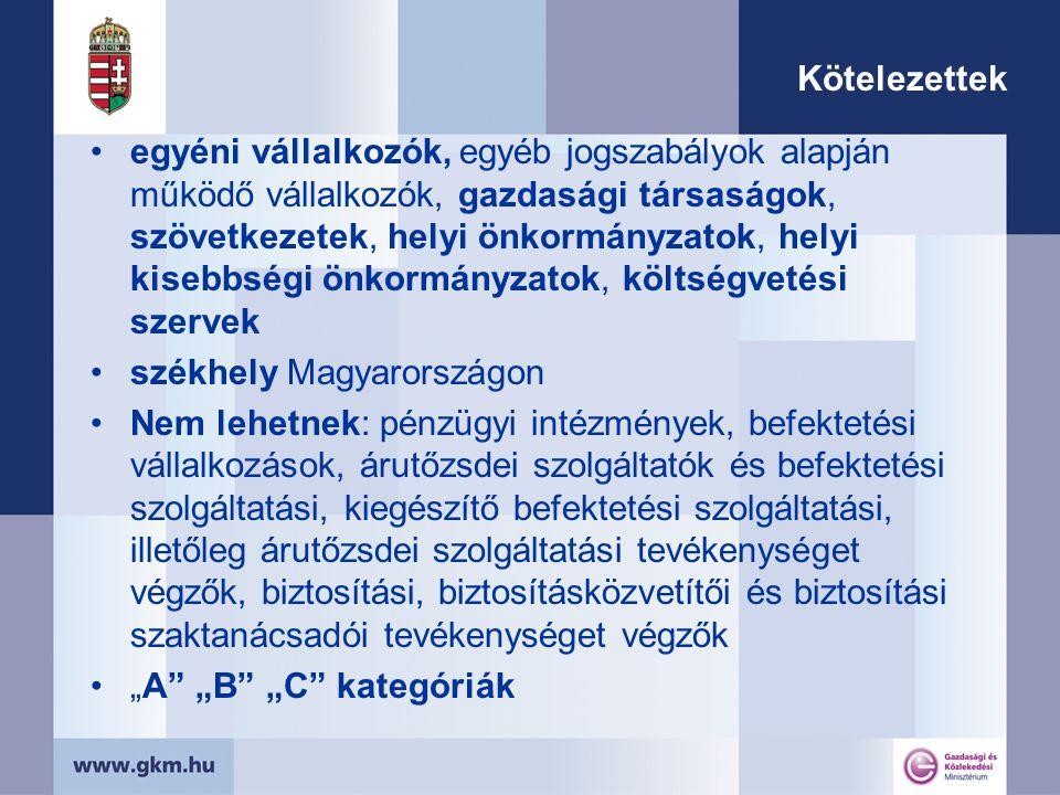 """Kötelezettek egyéni vállalkozók, egyéb jogszabályok alapján működő vállalkozók, gazdasági társaságok, szövetkezetek, helyi önkormányzatok, helyi kisebbségi önkormányzatok, költségvetési szervek székhely Magyarországon Nem lehetnek: pénzügyi intézmények, befektetési vállalkozások, árutőzsdei szolgáltatók és befektetési szolgáltatási, kiegészítő befektetési szolgáltatási, illetőleg árutőzsdei szolgáltatási tevékenységet végzők, biztosítási, biztosításközvetítői és biztosítási szaktanácsadói tevékenységet végzők """"A """"B """"C kategóriák"""