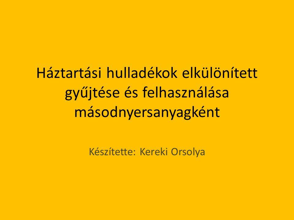 Háztartási hulladékok elkülönített gyűjtése és felhasználása másodnyersanyagként Készítette: Kereki Orsolya