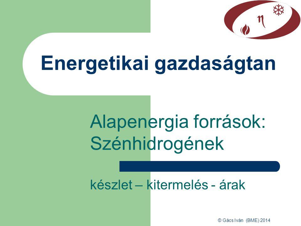 © Gács Iván (BME) 2014 Alapenergia források: Szénhidrogének készlet – kitermelés - árak Energetikai gazdaságtan