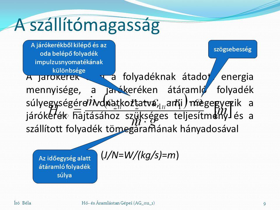 A járókerék által a folyadéknak átadott energia mennyisége, a járókeréken átáramló folyadék súlyegységére vonatkoztatva, ami megegyezik a járókerék hajtásához szükséges teljesítmény és a szállított folyadék tömegáramának hányadosával (J/N=W/(kg/s)=m) A szállítómagasság Író BélaHő- és Áramlástan Gépei (AG_011_1)9 Az időegység alatt átáramló folyadék súlya A járókerékből kilépő és az oda belépő folyadék impulzusnyomatékának különbsége szögsebesség