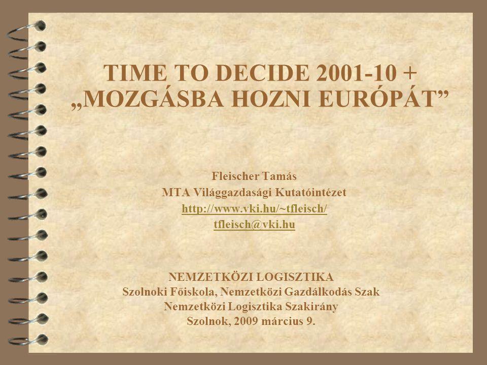 """TIME TO DECIDE 2001-10 + """"MOZGÁSBA HOZNI EURÓPÁT Fleischer Tamás MTA Világgazdasági Kutatóintézet http://www.vki.hu/~tfleisch/ tfleisch@vki.hu NEMZETKÖZI LOGISZTIKA Szolnoki Főiskola, Nemzetközi Gazdálkodás Szak Nemzetközi Logisztika Szakirány Szolnok, 2009 március 9."""