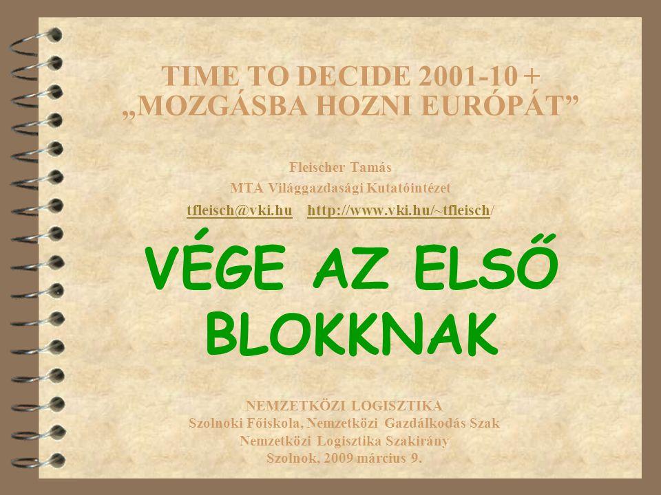 """TIME TO DECIDE 2001-10 + """"MOZGÁSBA HOZNI EURÓPÁT Fleischer Tamás MTA Világgazdasági Kutatóintézet tfleisch@vki.hutfleisch@vki.hu http://www.vki.hu/~tfleisch/http://www.vki.hu/~tfleisch NEMZETKÖZI LOGISZTIKA Szolnoki Főiskola, Nemzetközi Gazdálkodás Szak Nemzetközi Logisztika Szakirány Szolnok, 2009 március 9."""