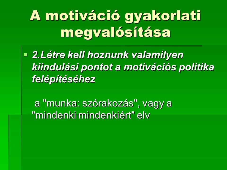 A motiváció gyakorlati megvalósítása  2.Létre kell hoznunk valamilyen kiindulási pontot a motivációs politika felépítéséhez a