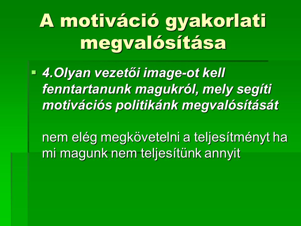 A motiváció gyakorlati megvalósítása  4.Olyan vezetői image-ot kell fenntartanunk magukról, mely segíti motivációs politikánk megvalósítását nem elég