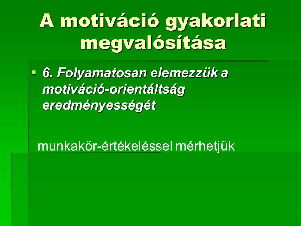 A motiváció gyakorlati megvalósítása  6. Folyamatosan elemezzük a motiváció-orientáltság eredményességét munkakör-értékeléssel mérhetjük