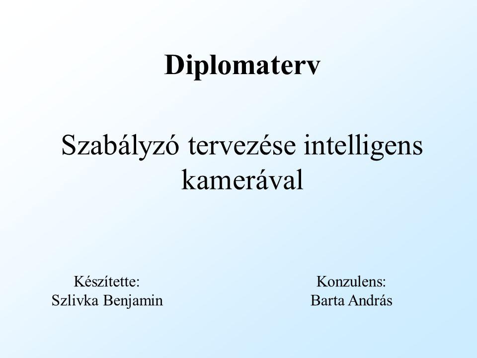Szabályzó tervezése intelligens kamerával Készítette: Szlivka Benjamin Diplomaterv Konzulens: Barta András