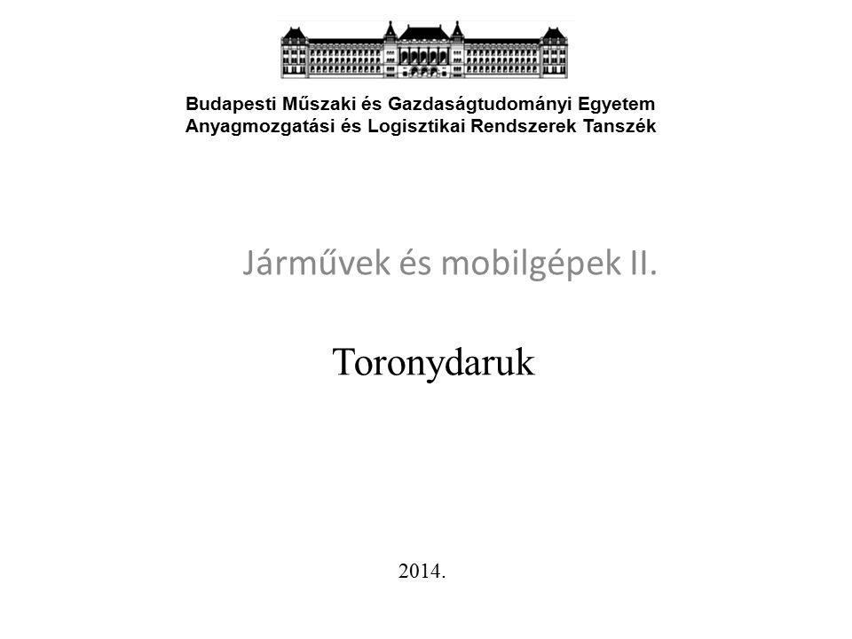 Toronydaruk Járművek és mobilgépek II. 1 Budapesti Műszaki és Gazdaságtudományi Egyetem Anyagmozgatási és Logisztikai Rendszerek Tanszék 2014.