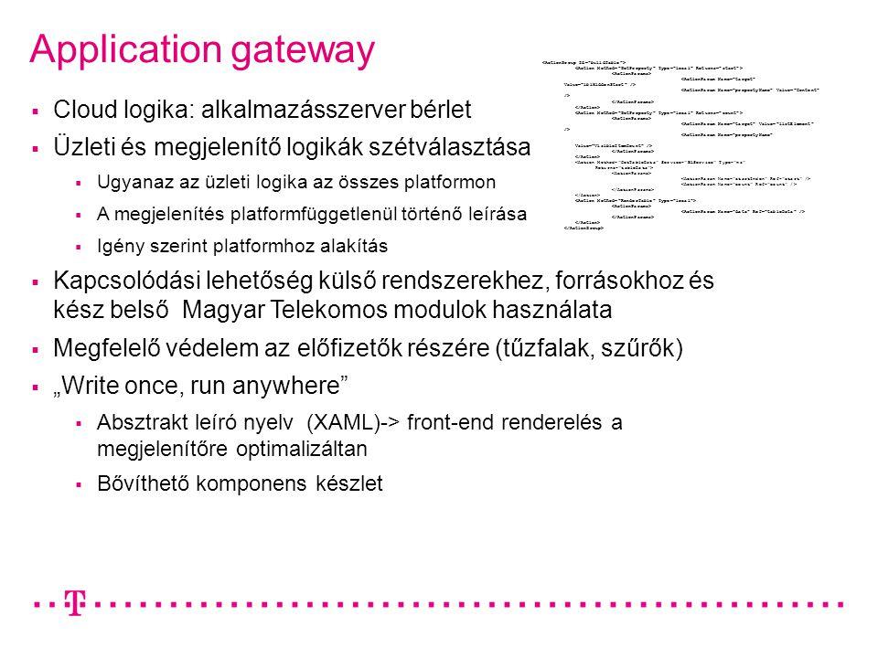 """Application gateway  Cloud logika: alkalmazásszerver bérlet  Üzleti és megjelenítő logikák szétválasztása  Ugyanaz az üzleti logika az összes platformon  A megjelenítés platformfüggetlenül történő leírása  Igény szerint platformhoz alakítás  Kapcsolódási lehetőség külső rendszerekhez, forrásokhoz és kész belső Magyar Telekomos modulok használata  Megfelelő védelem az előfizetők részére (tűzfalak, szűrők)  """"Write once, run anywhere  Absztrakt leíró nyelv (XAML)-> front-end renderelés a megjelenítőre optimalizáltan  Bővíthető komponens készlet"""