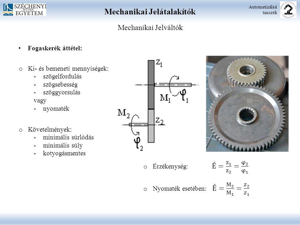 Mechanikai Jelátalakítók Automatizálási tanszék Mechanikai Jelváltók Fogaskerék áttétel: o Ki- és bemeneti mennyiségek: -szögelfordulás -szögsebesség -szöggyorsulás vagy -nyomaték o Követelmények: -minimális súrlódás -minimális súly -kotyogásmentes