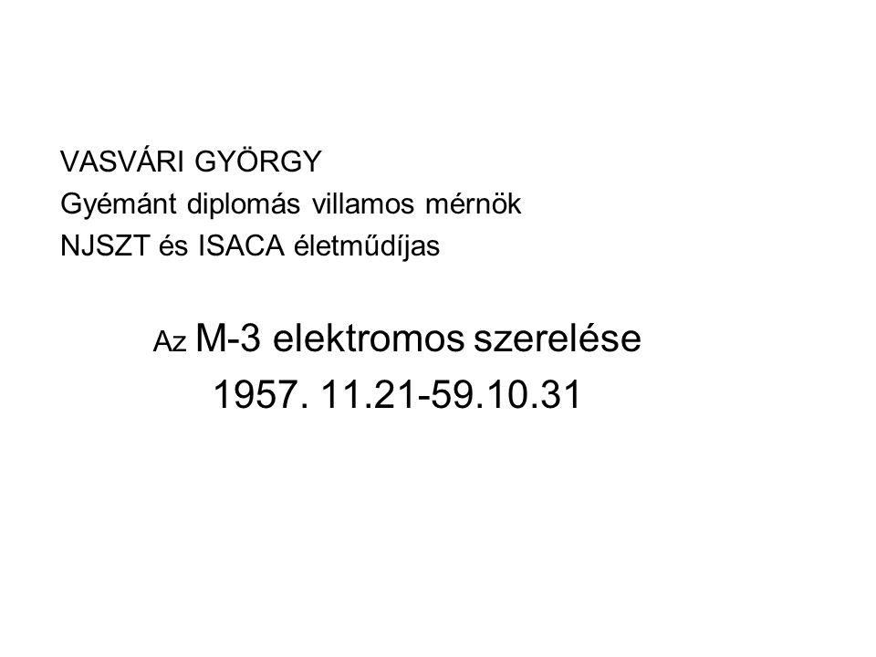 VASVÁRI GYÖRGY Gyémánt diplomás villamos mérnök NJSZT és ISACA életműdíjas Az M-3 elektromos szerelése 1957.