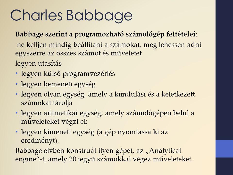 Charles Babbage Babbage szerint a programozható számológép feltételei: ne kelljen mindig beállítani a számokat, meg lehessen adni egyszerre az összes