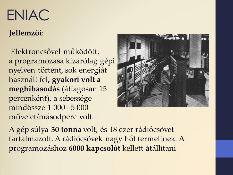 ENIAC Jellemzői: Elektroncsővel működött, a programozása kizárólag gépi nyelven történt, sok energiát használt fel, gyakori volt a meghibásodás (átlag