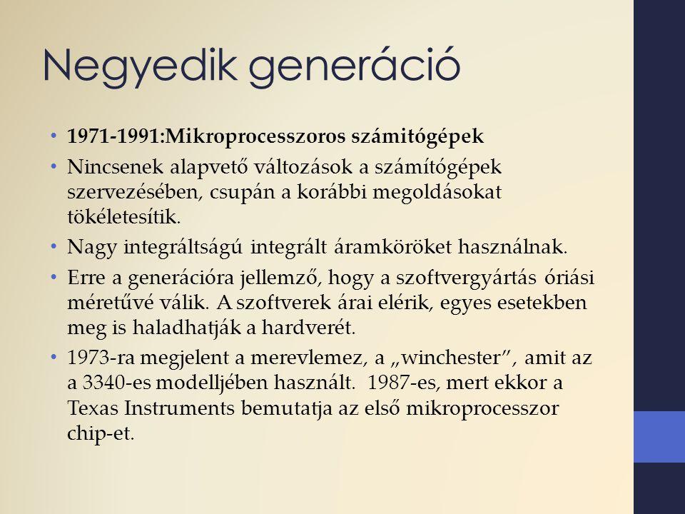 Negyedik generáció 1971-1991:Mikroprocesszoros számitógépek Nincsenek alapvető változások a számítógépek szervezésében, csupán a korábbi megoldásokat
