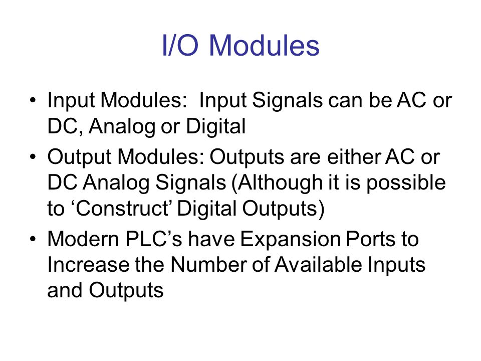 I/O Modules Input Modules: Input Signals can be AC or DC, Analog or Digital Output Modules: Outputs are either AC or DC Analog Signals (Although it is