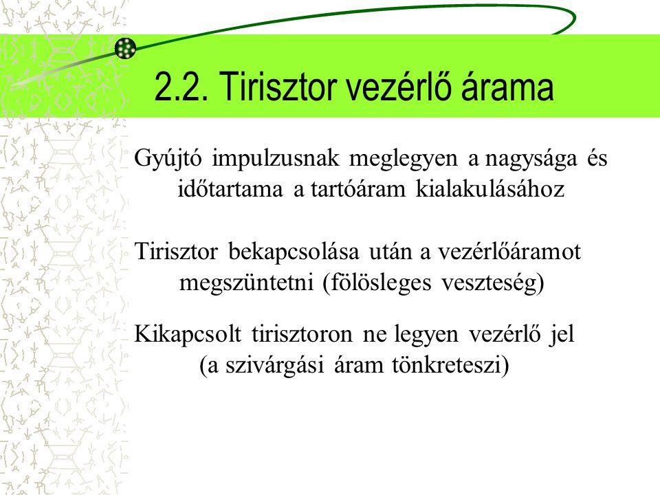 2.2. Tirisztor vezérlő árama Gyújtó impulzusnak meglegyen a nagysága és időtartama a tartóáram kialakulásához Tirisztor bekapcsolása után a vezérlőára