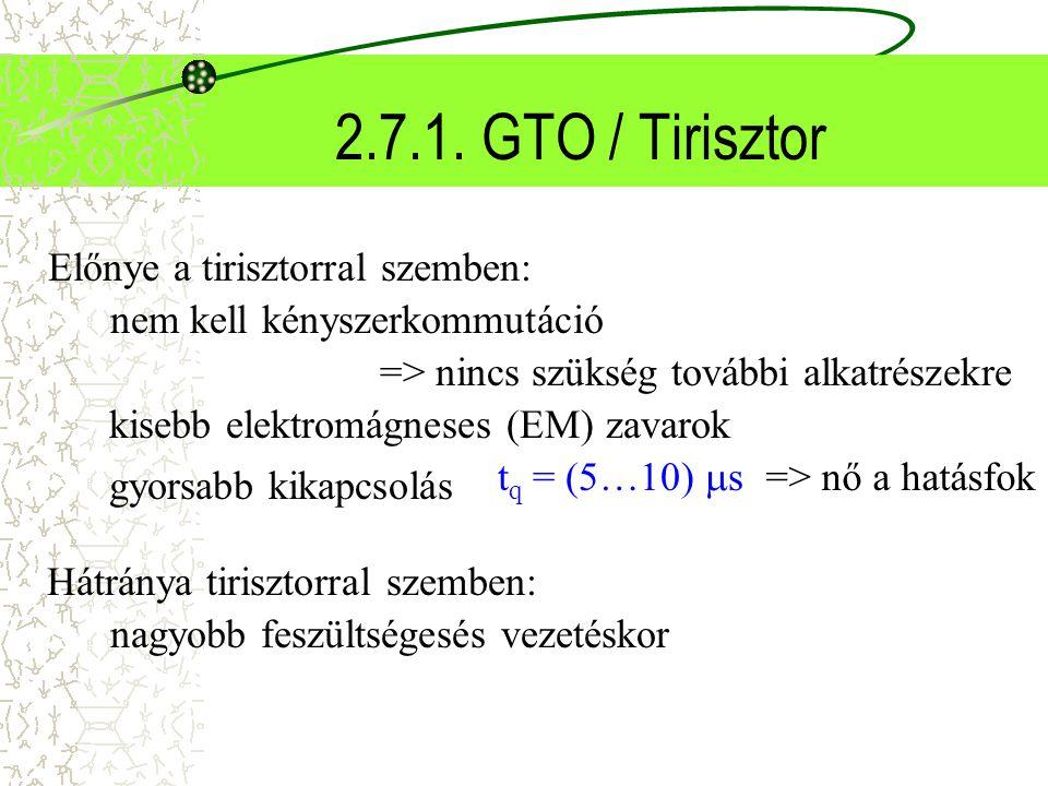 2.7.1. GTO / Tirisztor Előnye a tirisztorral szemben: nem kell kényszerkommutáció => nincs szükség további alkatrészekre kisebb elektromágneses (EM) z