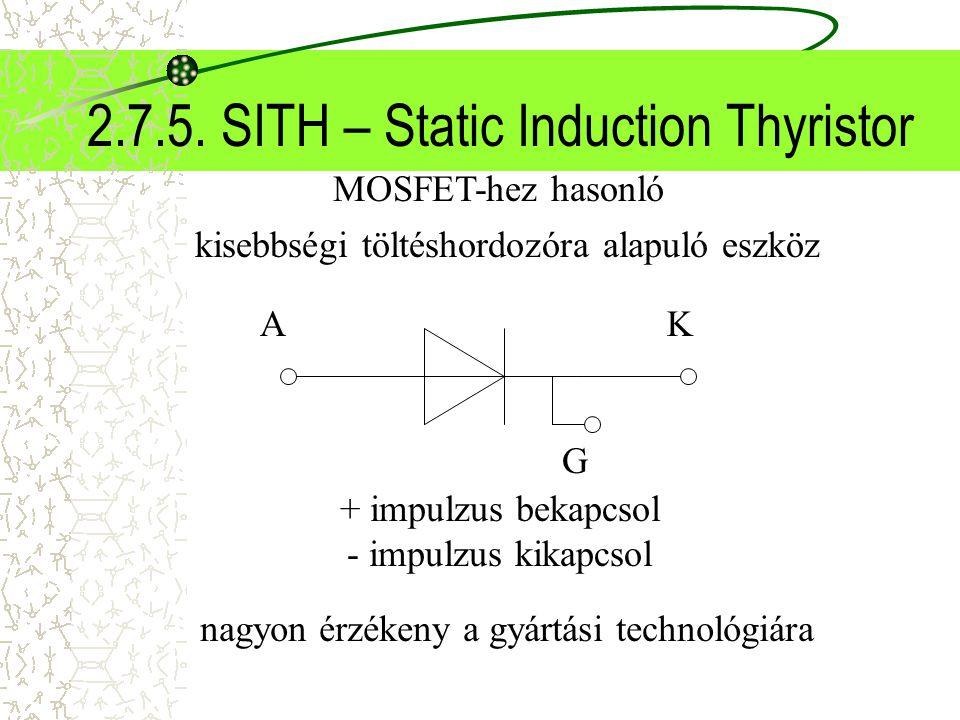 2.7.5. SITH – Static Induction Thyristor kisebbségi töltéshordozóra alapuló eszköz MOSFET-hez hasonló + impulzus bekapcsol - impulzus kikapcsol nagyon