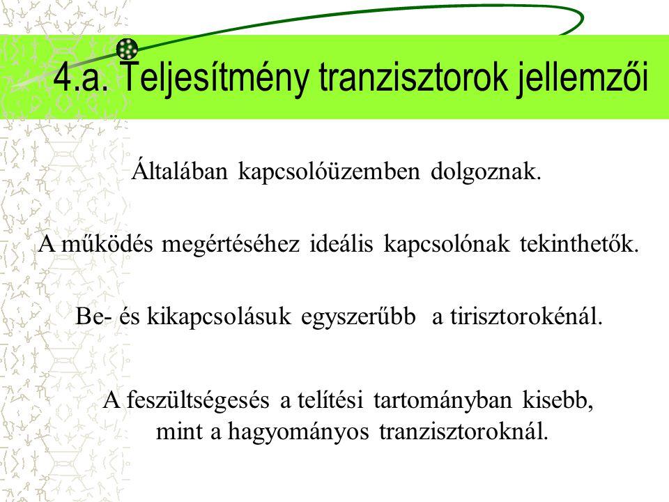 4.a. Teljesítmény tranzisztorok jellemzői Általában kapcsolóüzemben dolgoznak. A működés megértéséhez ideális kapcsolónak tekinthetők. Be- és kikapcso