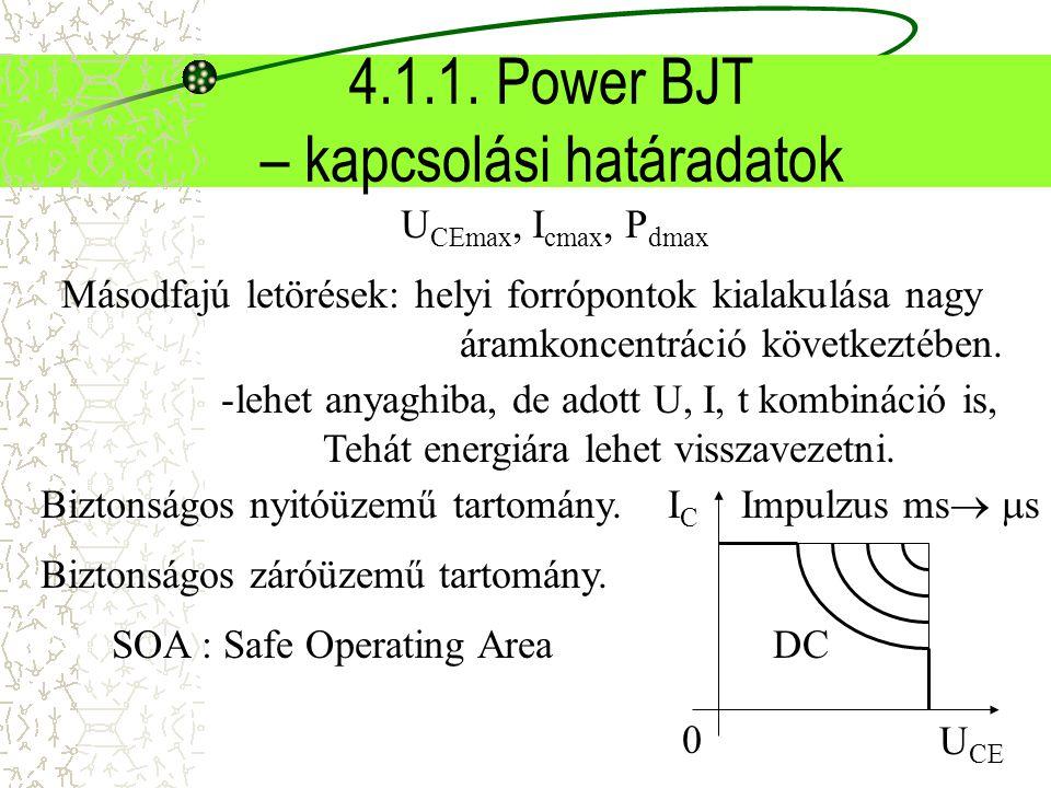 4.1.1. Power BJT – kapcsolási határadatok U CEmax, I cmax, P dmax Másodfajú letörések: helyi forrópontok kialakulása nagy áramkoncentráció következtéb
