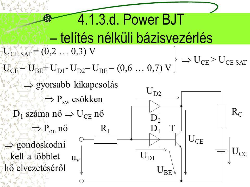 4.1.3.d. Power BJT – telítés nélküli bázisvezérlés D1D1 uvuv RCRC U CC R1R1 T D2D2 U CE U BE U D1 U D2 U CE SAT = (0,2 … 0,3) V U CE = U BE + U D1 - U