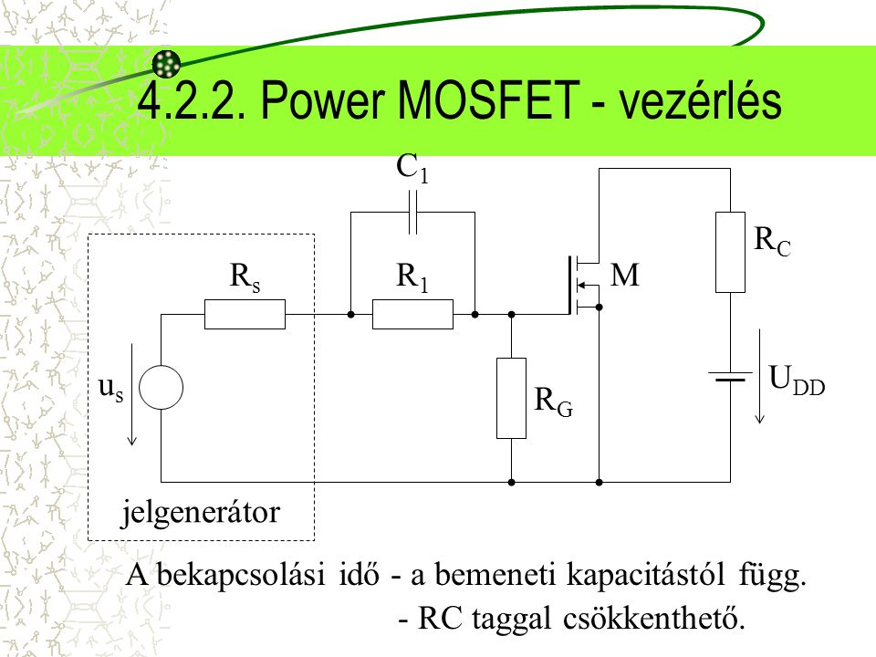 4.2.2. Power MOSFET - vezérlés RCRC U DD M RGRG jelgenerátor usus RsRs R1R1 C1C1 A bekapcsolási idő - a bemeneti kapacitástól függ. - RC taggal csökke
