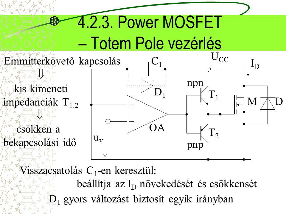 4.2.3. Power MOSFET – Totem Pole vezérlés M D D1D1 uvuv OA T1T1 T2T2 npn pnp C1C1 U CC Emmitterkövető kapcsolás  kis kimeneti impedanciák T 1,2  csö