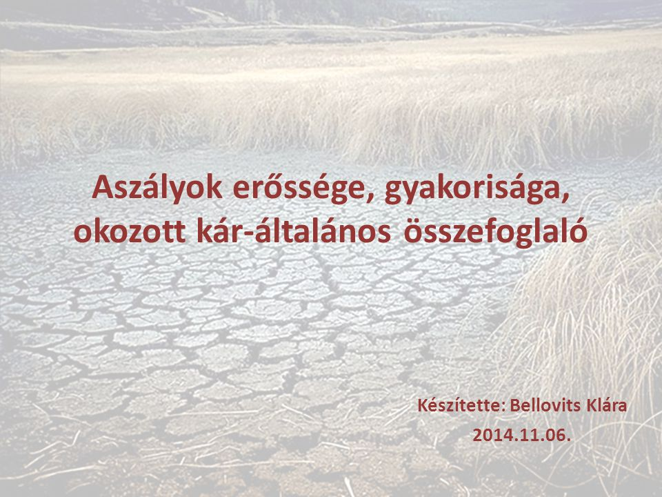 Aszályok erőssége, gyakorisága, okozott kár-általános összefoglaló Készítette: Bellovits Klára 2014.11.06.