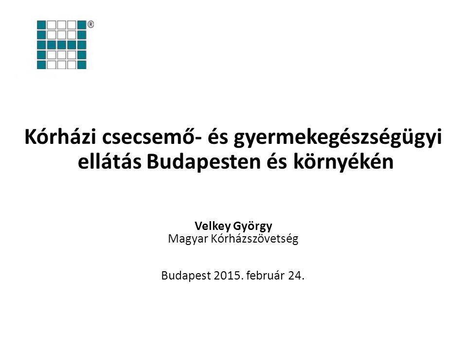 Kórházi csecsemő- és gyermekegészségügyi ellátás Budapesten és környékén Velkey György Magyar Kórházszövetség Budapest 2015.