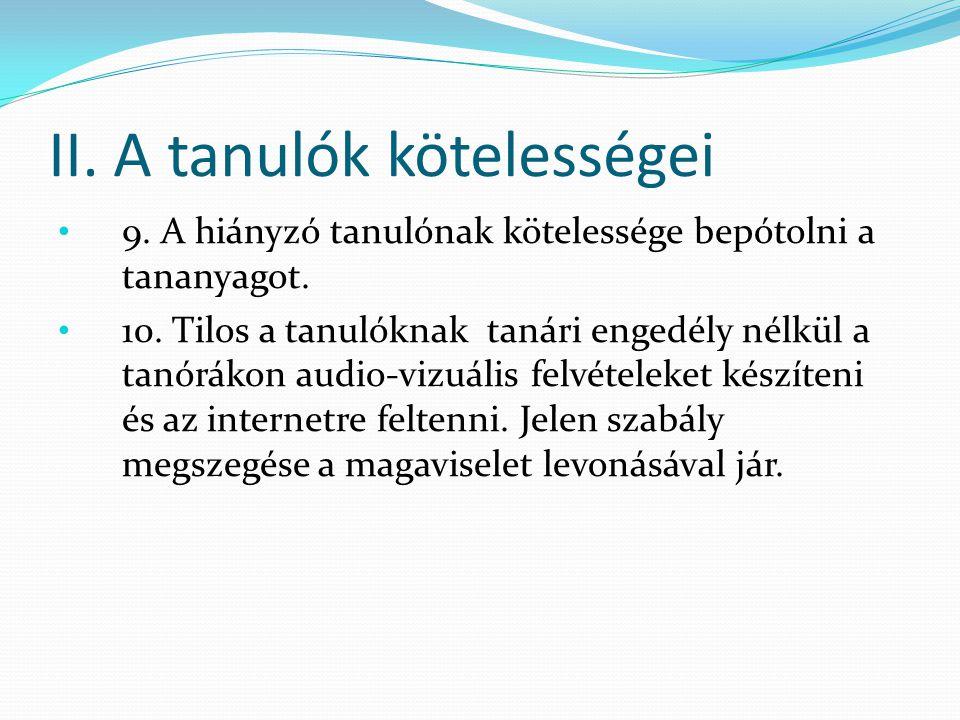 II. A tanulók kötelességei 9. A hiányzó tanulónak kötelessége bepótolni a tananyagot. 10. Tilos a tanulóknak tanári engedély nélkül a tanórákon audio-