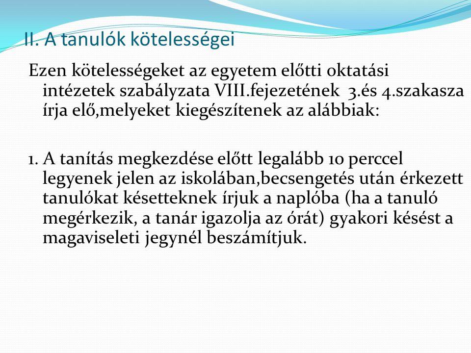 II. A tanulók kötelességei Ezen kötelességeket az egyetem előtti oktatási intézetek szabályzata VIII.fejezetének 3.és 4.szakasza írja elő,melyeket kie