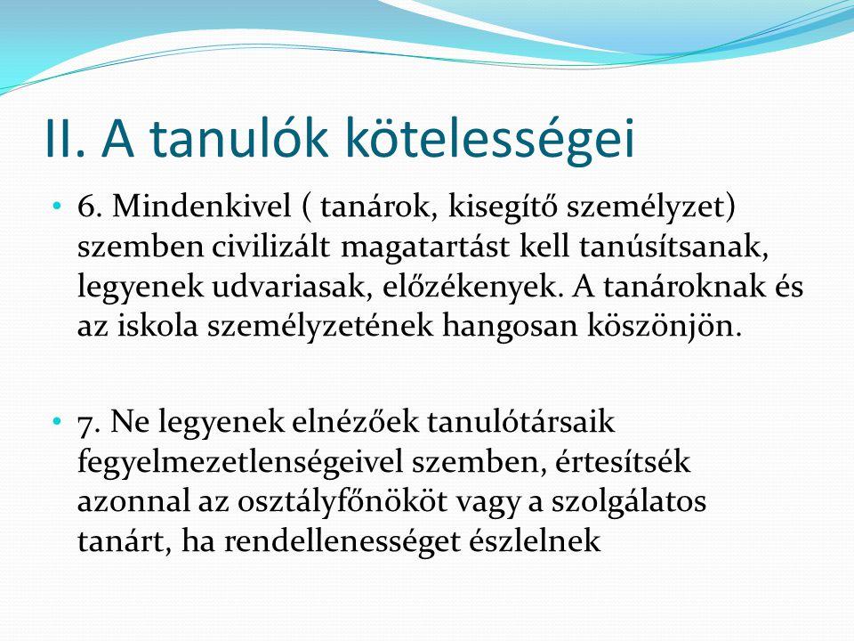 II. A tanulók kötelességei 6. Mindenkivel ( tanárok, kisegítő személyzet) szemben civilizált magatartást kell tanúsítsanak, legyenek udvariasak, előzé