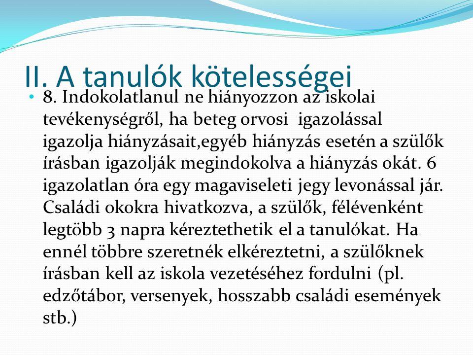 II. A tanulók kötelességei 8. Indokolatlanul ne hiányozzon az iskolai tevékenységről, ha beteg orvosi igazolással igazolja hiányzásait,egyéb hiányzás