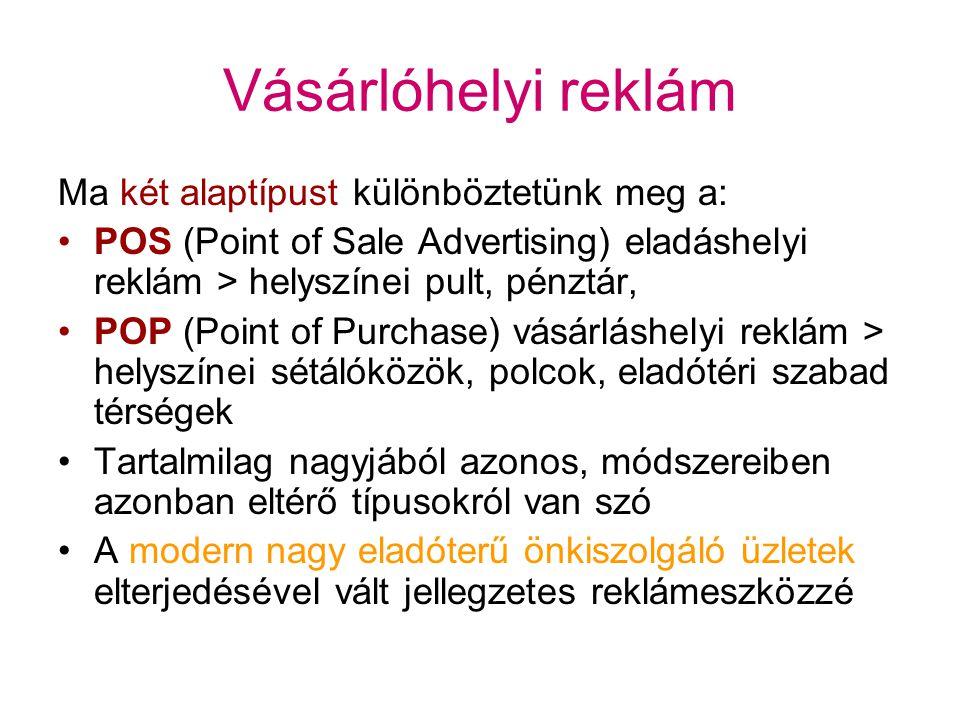 Vásárlóhelyi reklám Ma két alaptípust különböztetünk meg a: POS (Point of Sale Advertising) eladáshelyi reklám > helyszínei pult, pénztár, POP (Point