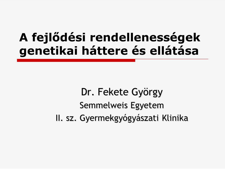 A fejlődési rendellenességek genetikai háttere és ellátása Dr. Fekete György Semmelweis Egyetem II. sz. Gyermekgyógyászati Klinika
