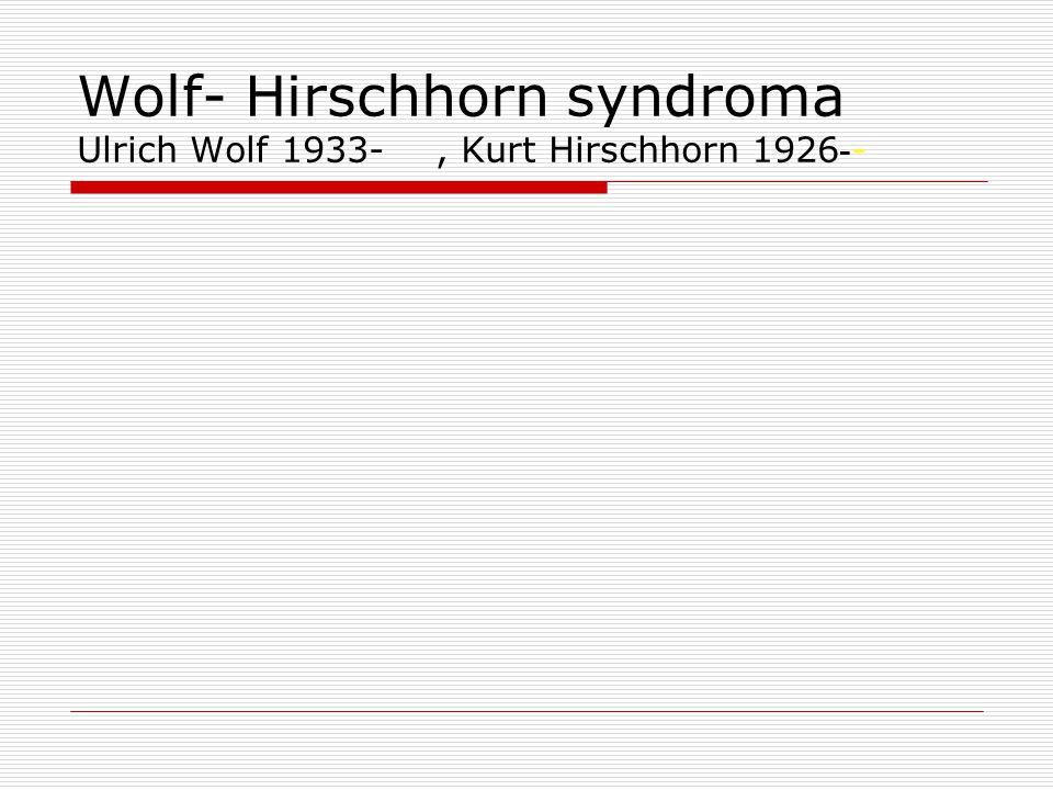 Wolf- Hirschhorn syndroma Ulrich Wolf 1933-, Kurt Hirschhorn 1926 - -