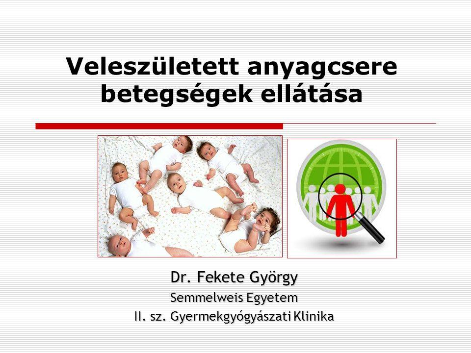 Veleszületett anyagcsere betegségek ellátása Dr. Fekete György Semmelweis Egyetem II. sz. Gyermekgyógyászati Klinika